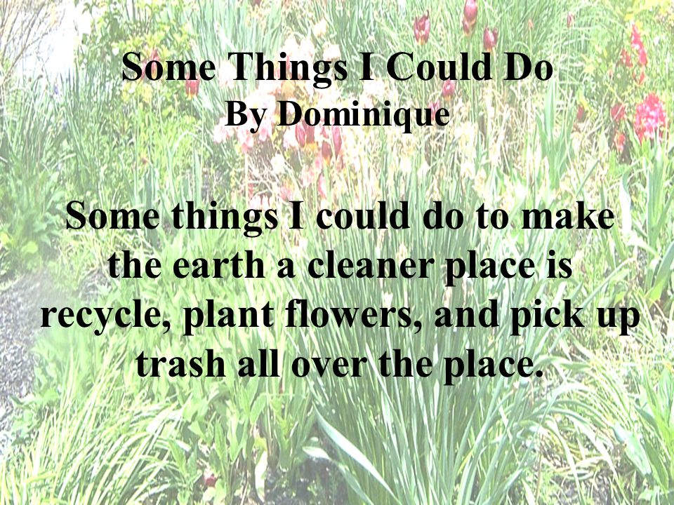 Some things I could do to make the earth a cleaner place is recycle, plant flowers, and pick up trash all over the place. Some Things I Could Do By Do
