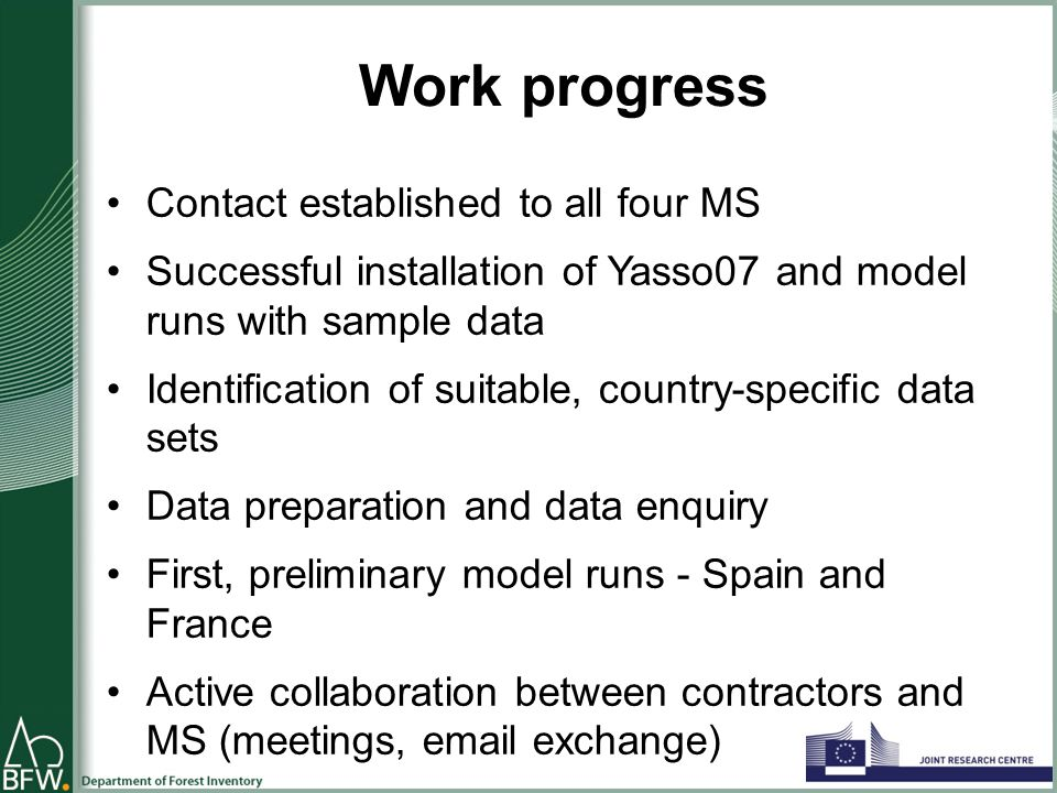 Work progress Contact established to all four MS Successful installation of Yasso07 and model runs with sample data Identification of suitable, country-specific data sets Data preparation and data enquiry First, preliminary model runs - Spain and France Active collaboration between contractors and MS (meetings, email exchange)