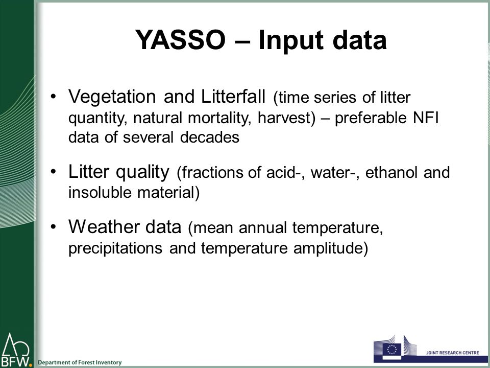 YASSO – Input data Vegetation and Litterfall (time series of litter quantity, natural mortality, harvest) – preferable NFI data of several decades Litter quality (fractions of acid-, water-, ethanol and insoluble material) Weather data (mean annual temperature, precipitations and temperature amplitude)