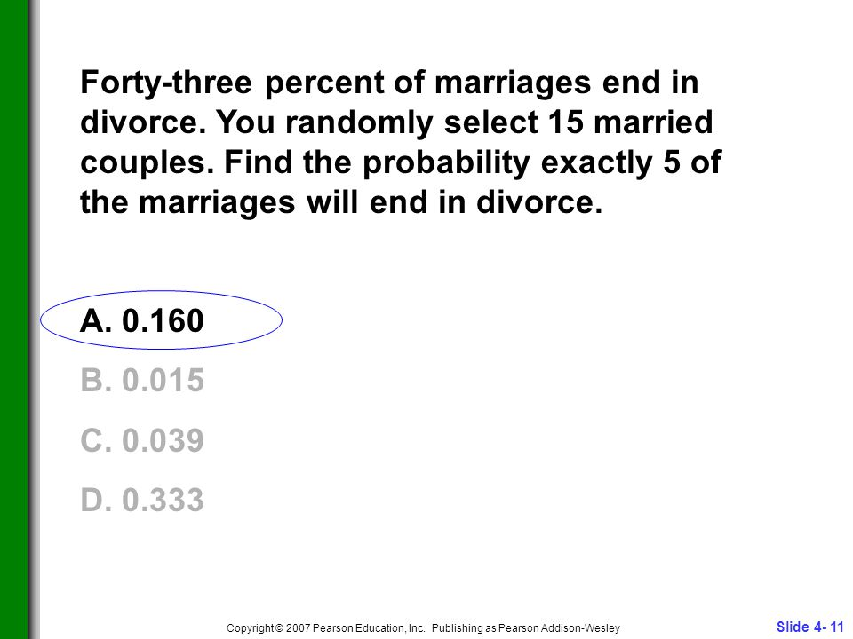 Slide 4- 11 Copyright © 2007 Pearson Education, Inc. Publishing as Pearson Addison-Wesley Forty-three percent of marriages end in divorce. You randoml