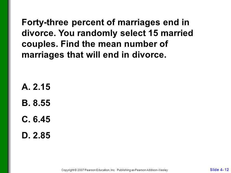 Slide 4- 12 Copyright © 2007 Pearson Education, Inc. Publishing as Pearson Addison-Wesley Forty-three percent of marriages end in divorce. You randoml