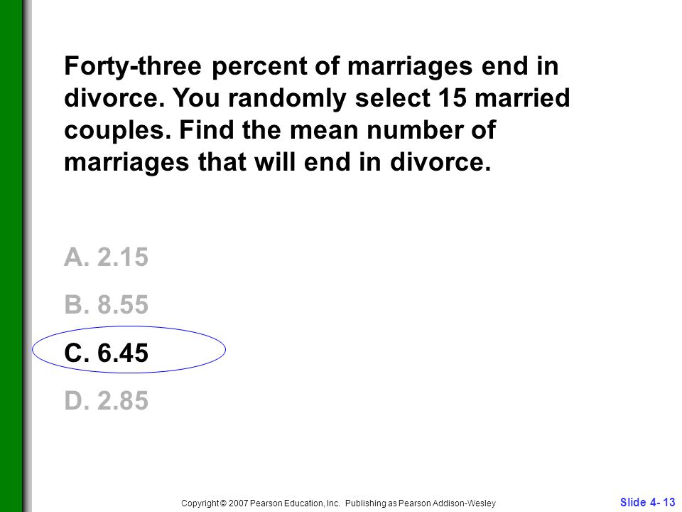 Slide 4- 13 Copyright © 2007 Pearson Education, Inc. Publishing as Pearson Addison-Wesley Forty-three percent of marriages end in divorce. You randoml