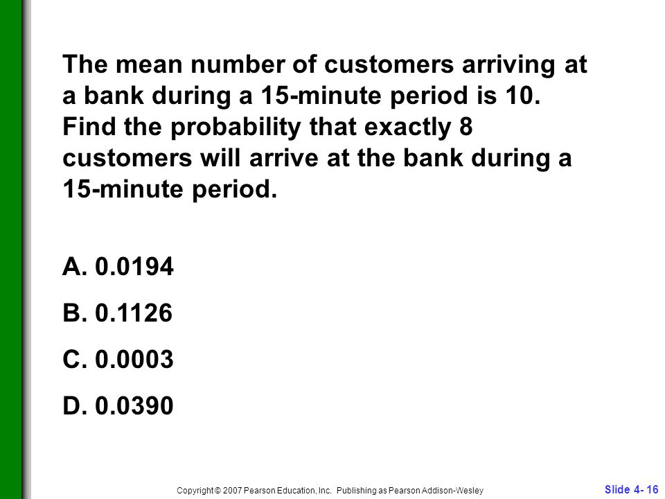 Slide 4- 16 Copyright © 2007 Pearson Education, Inc. Publishing as Pearson Addison-Wesley The mean number of customers arriving at a bank during a 15-