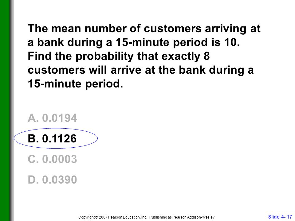 Slide 4- 17 Copyright © 2007 Pearson Education, Inc. Publishing as Pearson Addison-Wesley The mean number of customers arriving at a bank during a 15-