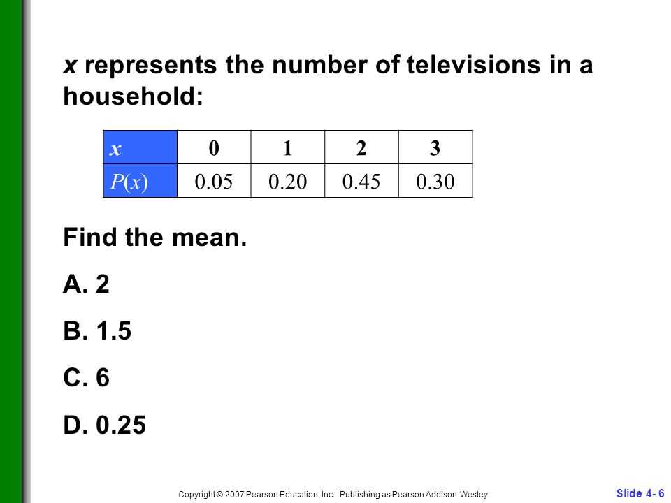 Slide 4- 6 Copyright © 2007 Pearson Education, Inc. Publishing as Pearson Addison-Wesley x represents the number of televisions in a household: Find t