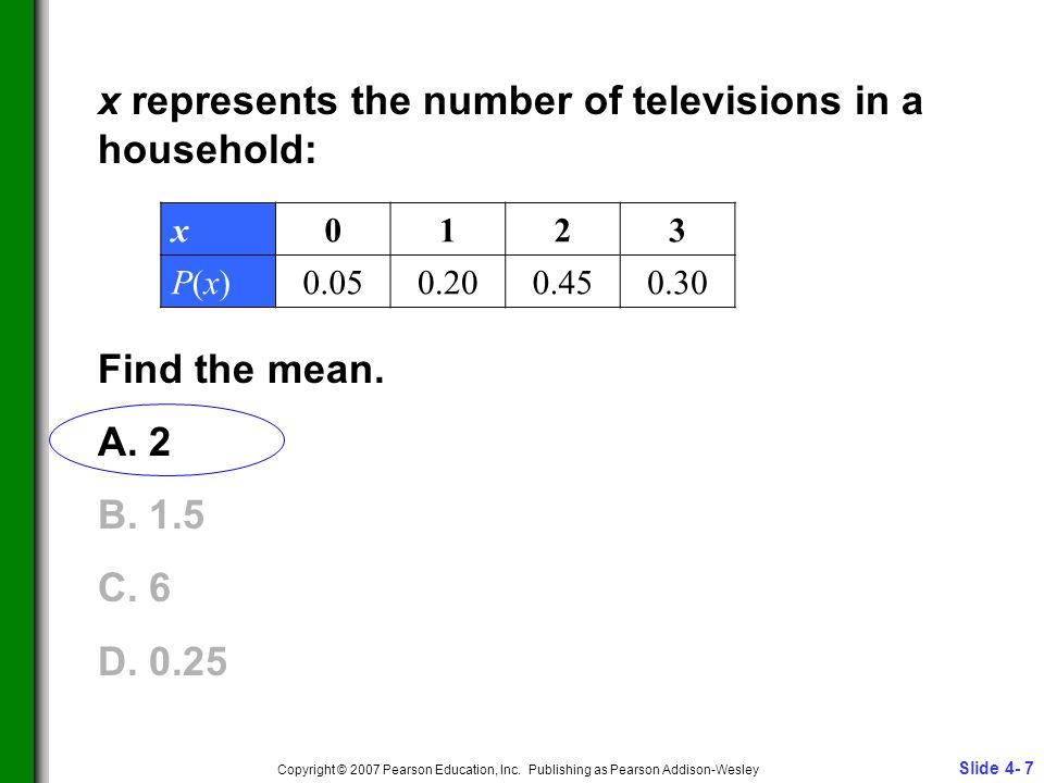 Slide 4- 7 Copyright © 2007 Pearson Education, Inc. Publishing as Pearson Addison-Wesley x represents the number of televisions in a household: Find t