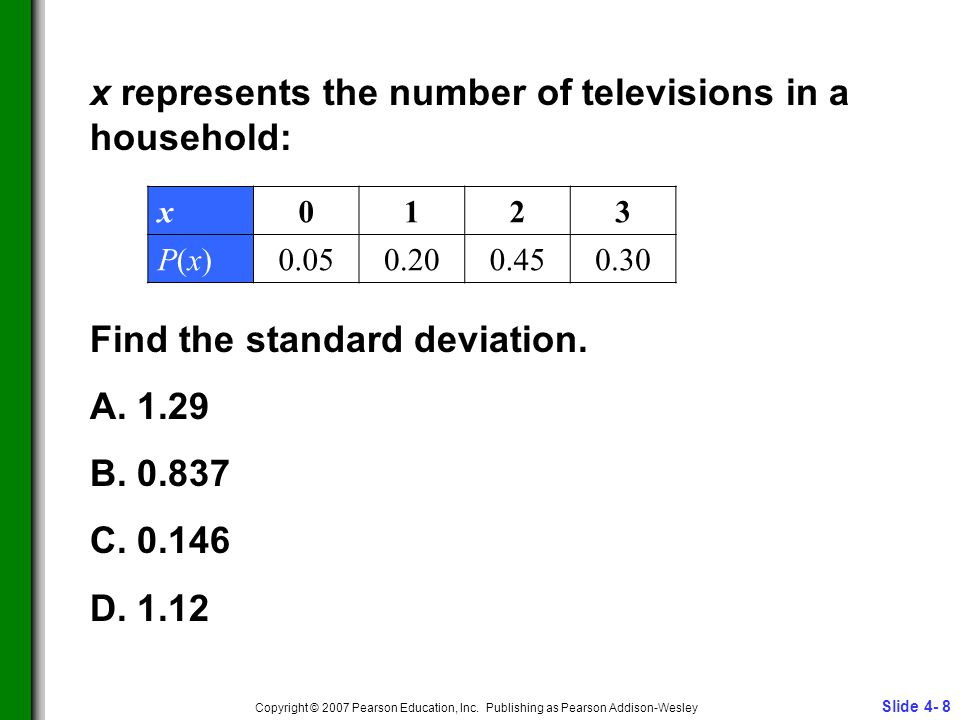 Slide 4- 8 Copyright © 2007 Pearson Education, Inc. Publishing as Pearson Addison-Wesley x represents the number of televisions in a household: Find t