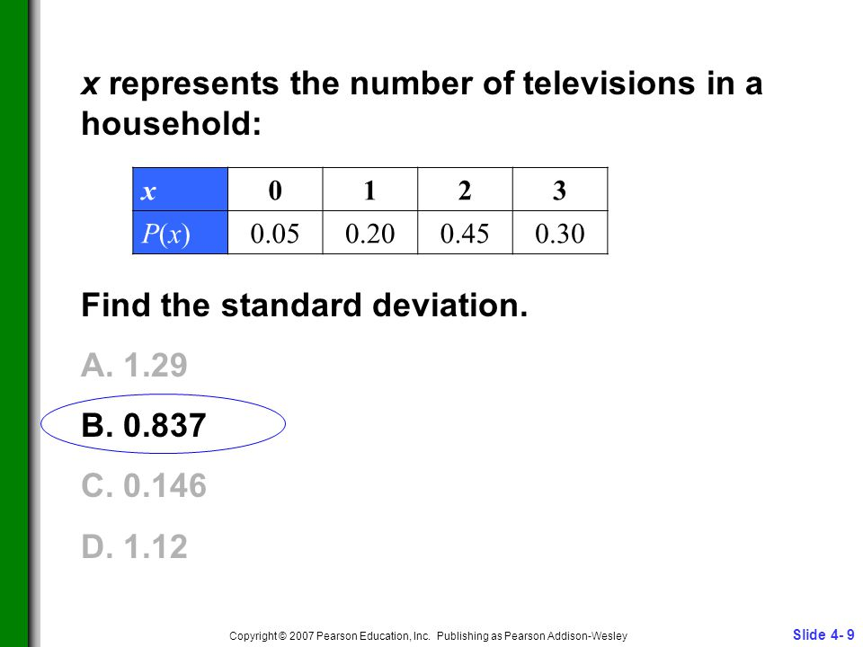 Slide 4- 9 Copyright © 2007 Pearson Education, Inc. Publishing as Pearson Addison-Wesley x represents the number of televisions in a household: Find t