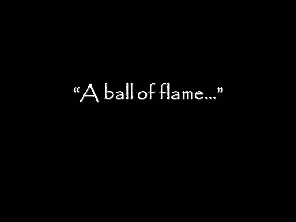 """A ball of flame…"""