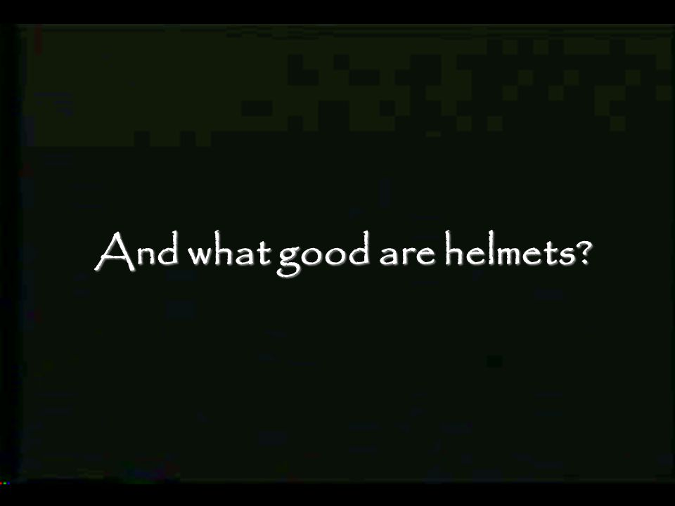 And what good are helmets?