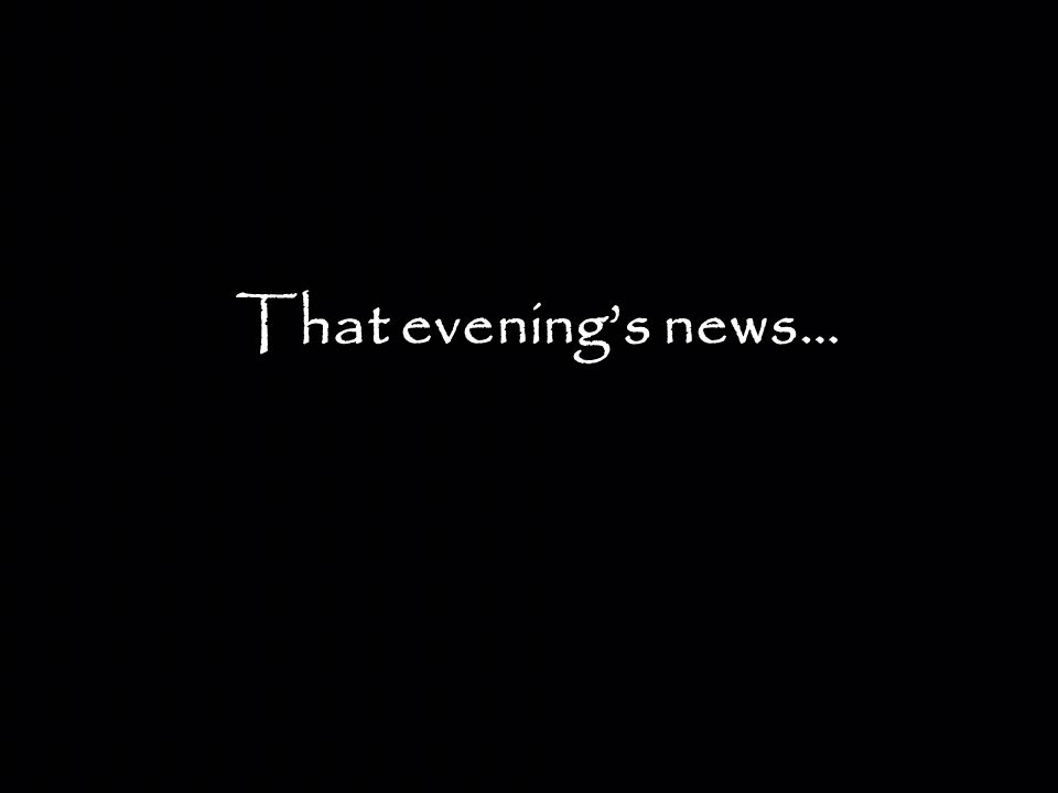 That evening's news…
