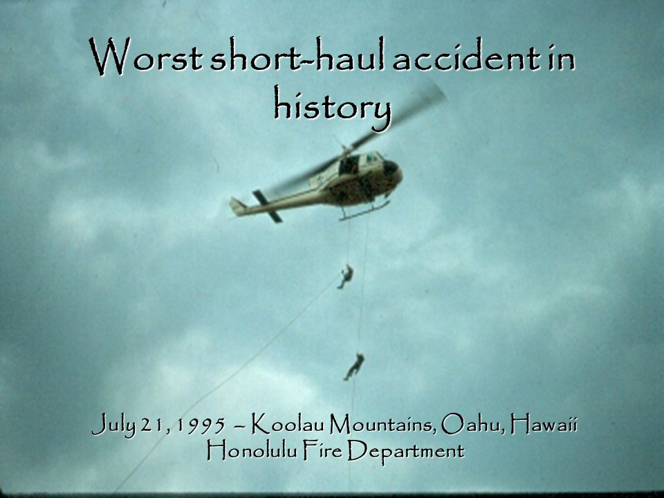 Worst short-haul accident in history July 21, 1995 – Koolau Mountains, Oahu, Hawaii Honolulu Fire Department