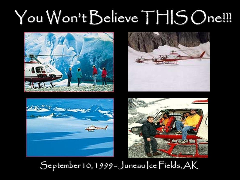 You Won't Believe THIS One!!! September 10, 1999 - Juneau Ice Fields, AK