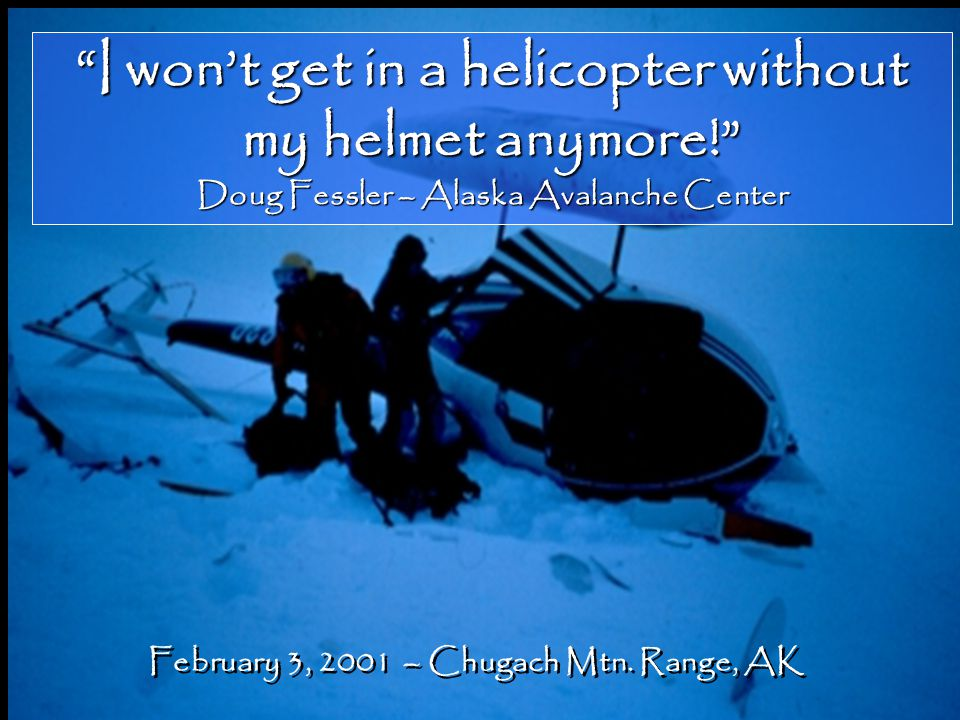 """I won't get in a helicopter without my helmet anymore!"" Doug Fessler – Alaska Avalanche Center February 3, 2001 – Chugach Mtn. Range, AK"