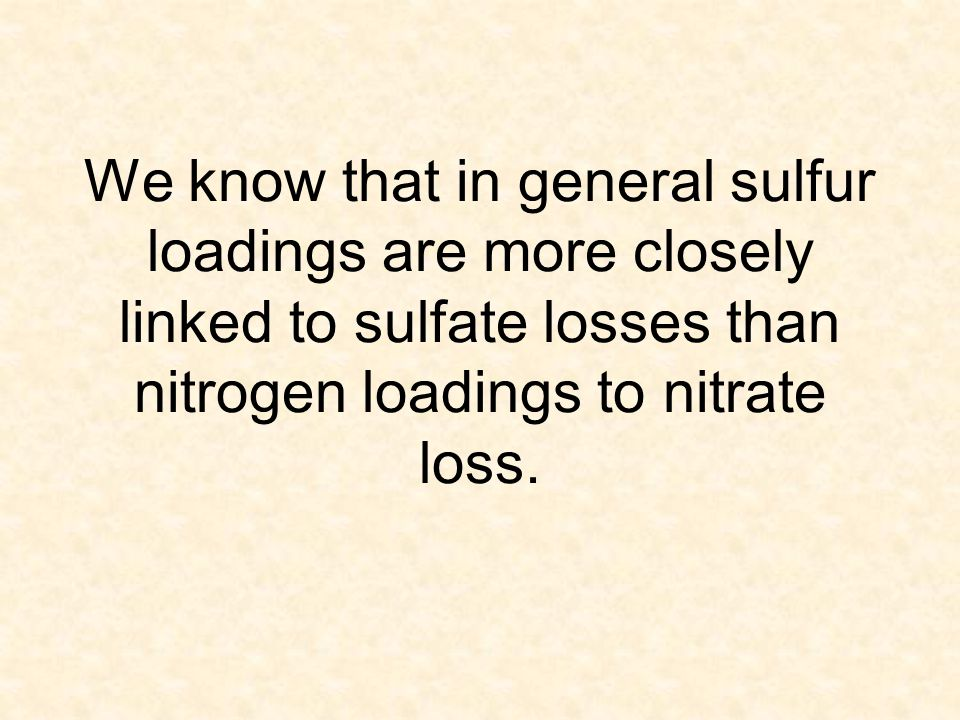 We know that in general sulfur loadings are more closely linked to sulfate losses than nitrogen loadings to nitrate loss.