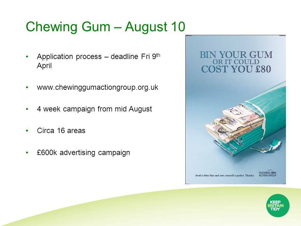 Chewing Gum – August 10 Application process – deadline Fri 9 th April www.chewinggumactiongroup.org.uk 4 week campaign from mid August Circa 16 areas £600k advertising campaign