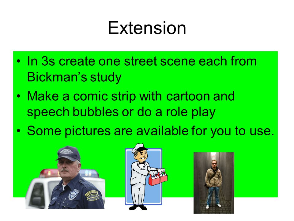 Extension In 3s create one street scene each from Bickman's study Make a comic strip with cartoon and speech bubbles or do a role play Some pictures are available for you to use.