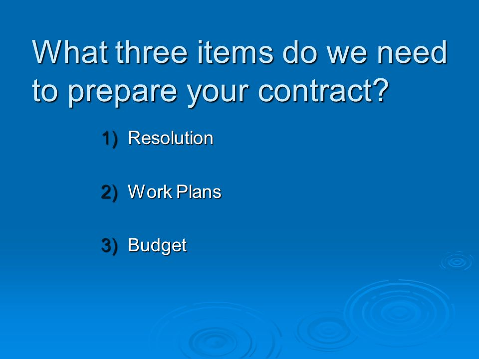 What three items do we need to prepare your contract 1)Resolution 2)Work Plans 3)Budget