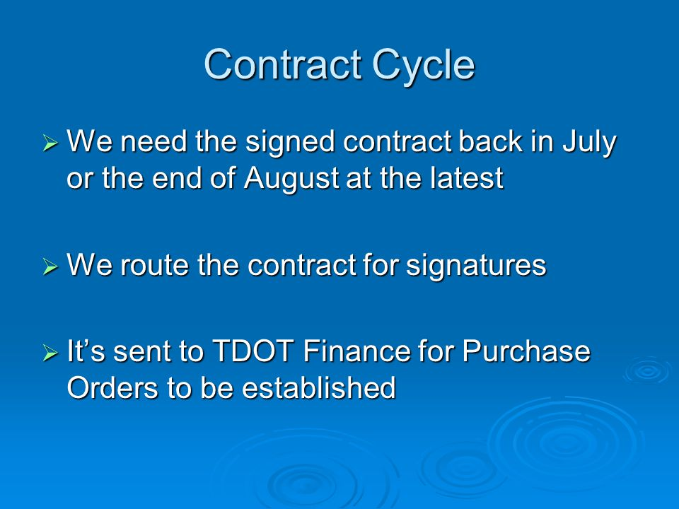 Contract Cycle  We need the signed contract back in July or the end of August at the latest  We route the contract for signatures  It's sent to TDOT Finance for Purchase Orders to be established