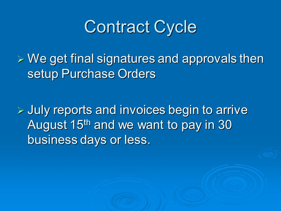 Contract Cycle  We get final signatures and approvals then setup Purchase Orders  July reports and invoices begin to arrive August 15 th and we want to pay in 30 business days or less.