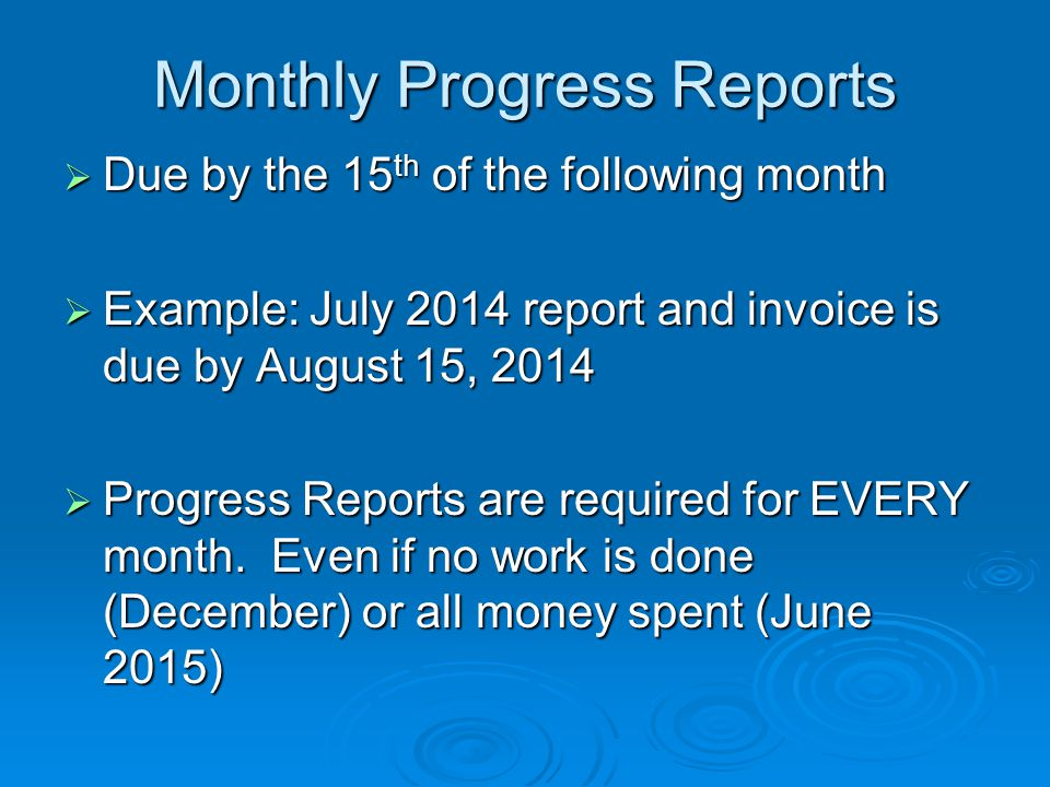 Monthly Progress Reports  Due by the 15 th of the following month  Example: July 2014 report and invoice is due by August 15, 2014  Progress Reports are required for EVERY month.