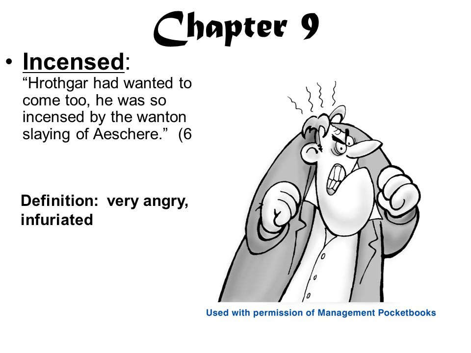 Chapter 9 Incensed: Hrothgar had wanted to come too, he was so incensed by the wanton slaying of Aeschere. (63) Definition: very angry, infuriated