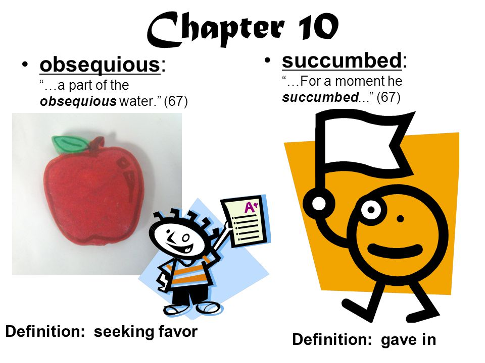 Chapter 10 obsequious: …a part of the obsequious water. (67) succumbed: …For a moment he succumbed... (67) Definition: seeking favor Definition: gave in