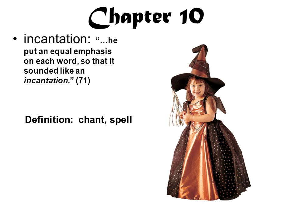 Chapter 10 incantation: …he put an equal emphasis on each word, so that it sounded like an incantation. (71) Definition: chant, spell