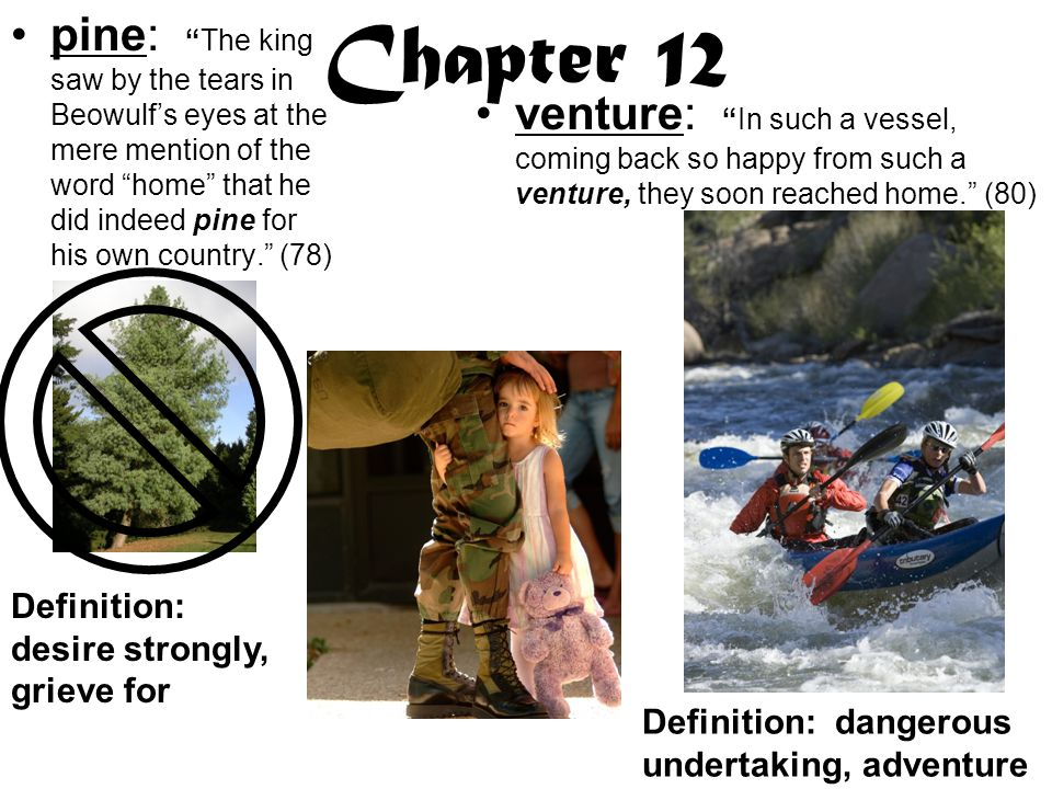 Chapter 12 pine: The king saw by the tears in Beowulf's eyes at the mere mention of the word home that he did indeed pine for his own country. (78) venture: In such a vessel, coming back so happy from such a venture, they soon reached home. (80) Definition: desire strongly, grieve for Definition: dangerous undertaking, adventure