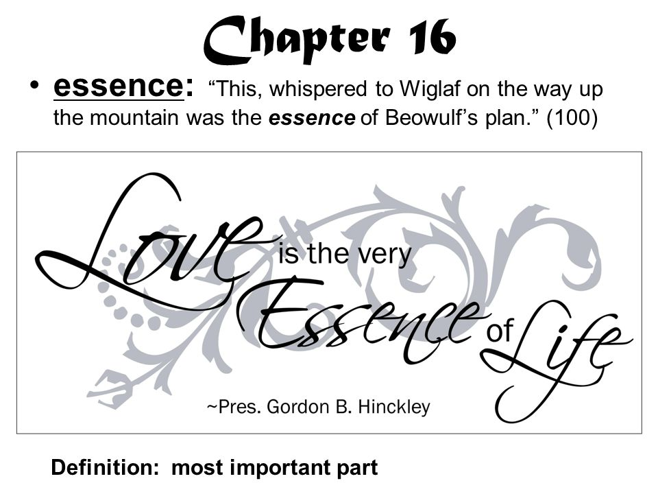 Chapter 16 essence: This, whispered to Wiglaf on the way up the mountain was the essence of Beowulf's plan. (100) Definition: most important part