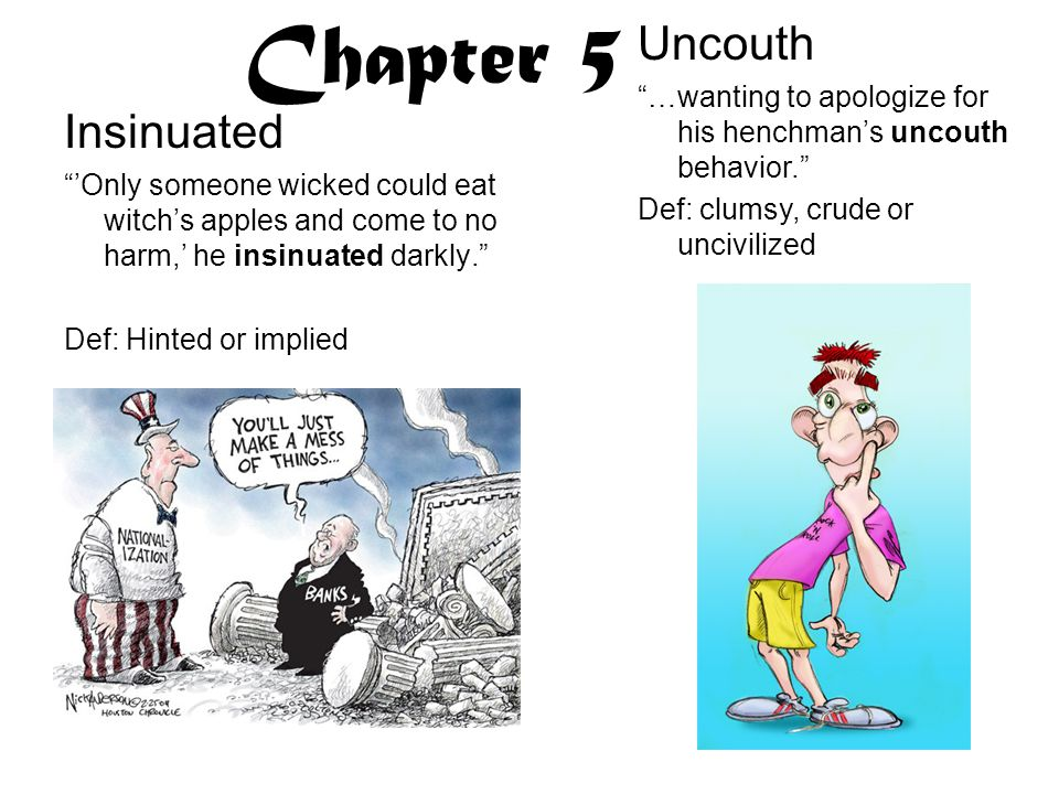 Chapter 5 Insinuated 'Only someone wicked could eat witch's apples and come to no harm,' he insinuated darkly. Def: Hinted or implied Uncouth …wanting to apologize for his henchman's uncouth behavior. Def: clumsy, crude or uncivilized
