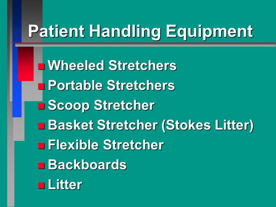 Patient Handling Equipment n Wheeled Stretchers n Portable Stretchers n Scoop Stretcher n Basket Stretcher (Stokes Litter) n Flexible Stretcher n Backboards n Litter