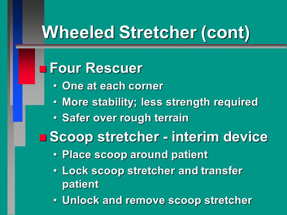 Wheeled Stretcher (cont) n Four Rescuer One at each cornerOne at each corner More stability; less strength requiredMore stability; less strength required Safer over rough terrainSafer over rough terrain n Scoop stretcher - interim device Place scoop around patientPlace scoop around patient Lock scoop stretcher and transfer patientLock scoop stretcher and transfer patient Unlock and remove scoop stretcherUnlock and remove scoop stretcher