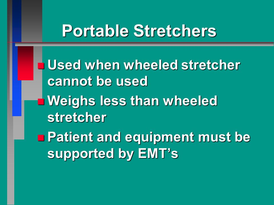 Portable Stretchers n Used when wheeled stretcher cannot be used n Weighs less than wheeled stretcher n Patient and equipment must be supported by EMT's