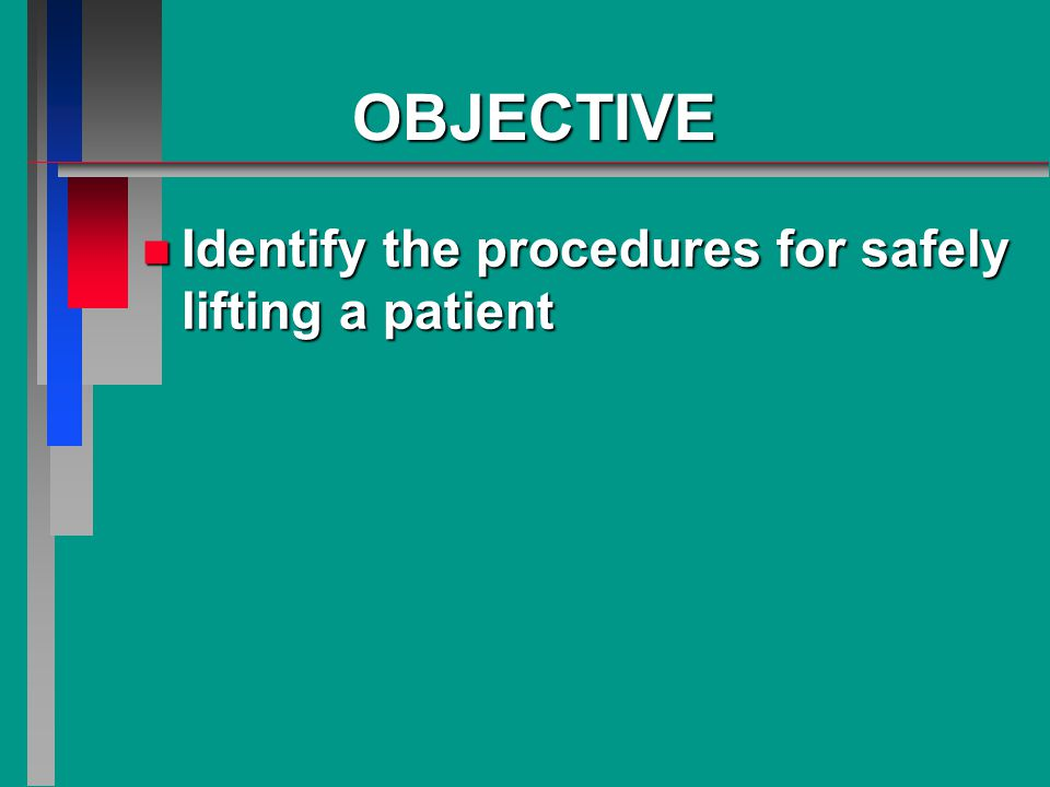 OBJECTIVE n Identify the procedures for safely lifting a patient