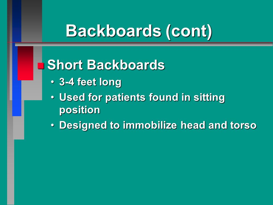 Backboards (cont) n Short Backboards 3-4 feet long3-4 feet long Used for patients found in sitting positionUsed for patients found in sitting position Designed to immobilize head and torsoDesigned to immobilize head and torso