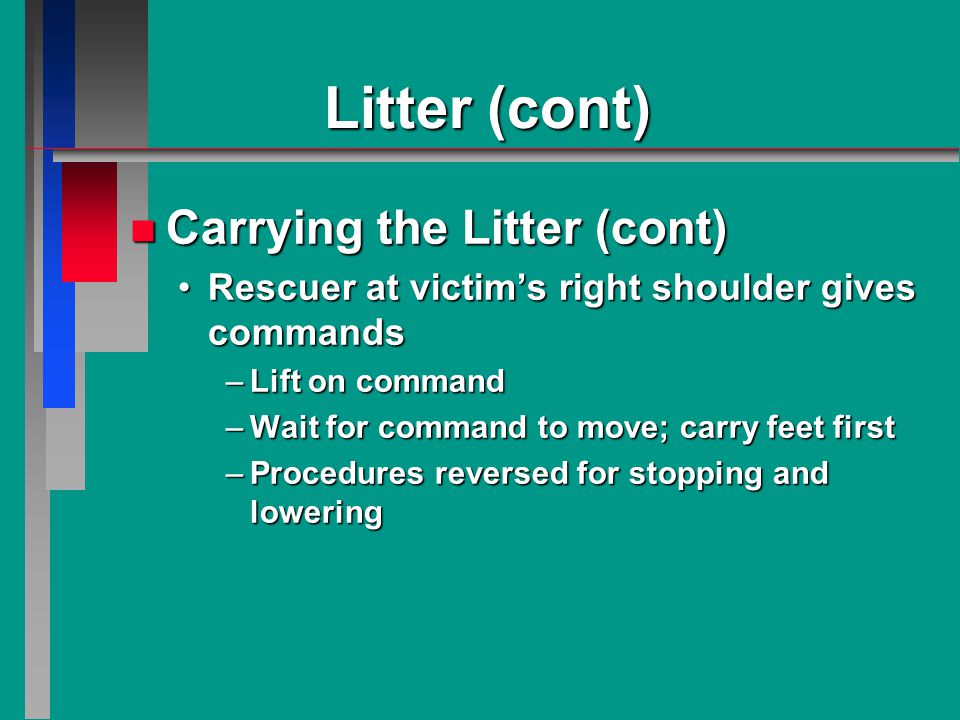 Litter (cont) n Carrying the Litter (cont) Rescuer at victim's right shoulder gives commandsRescuer at victim's right shoulder gives commands –Lift on command –Wait for command to move; carry feet first –Procedures reversed for stopping and lowering