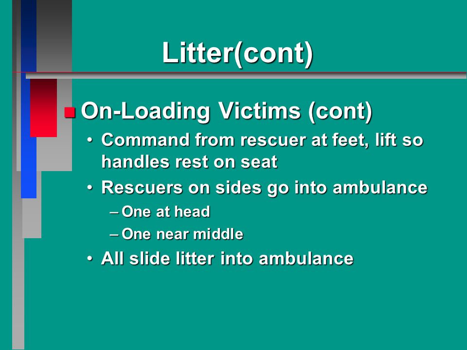 Litter(cont) n On-Loading Victims (cont) Command from rescuer at feet, lift so handles rest on seatCommand from rescuer at feet, lift so handles rest on seat Rescuers on sides go into ambulanceRescuers on sides go into ambulance –One at head –One near middle All slide litter into ambulanceAll slide litter into ambulance