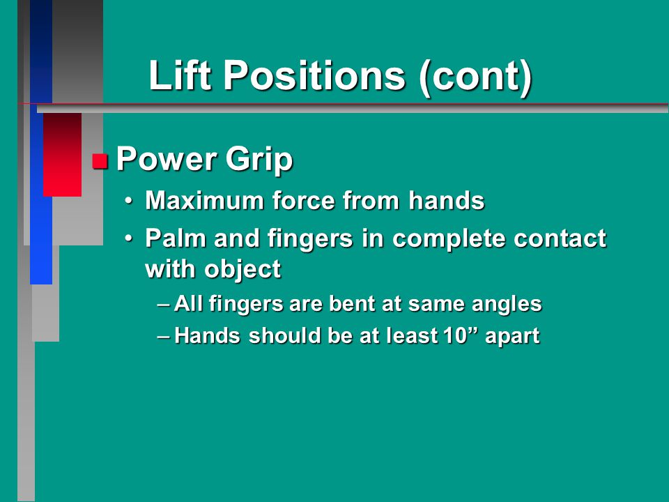 Lift Positions (cont) n Power Grip Maximum force from handsMaximum force from hands Palm and fingers in complete contact with objectPalm and fingers in complete contact with object –All fingers are bent at same angles –Hands should be at least 10 apart