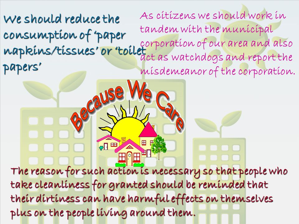 We should reduce the consumption of 'paper napkins/tissues' or 'toilet papers' As citizens we should work in tandem with the municipal corporation of our area and also act as watchdogs and report the misdemeanor of the corporation.