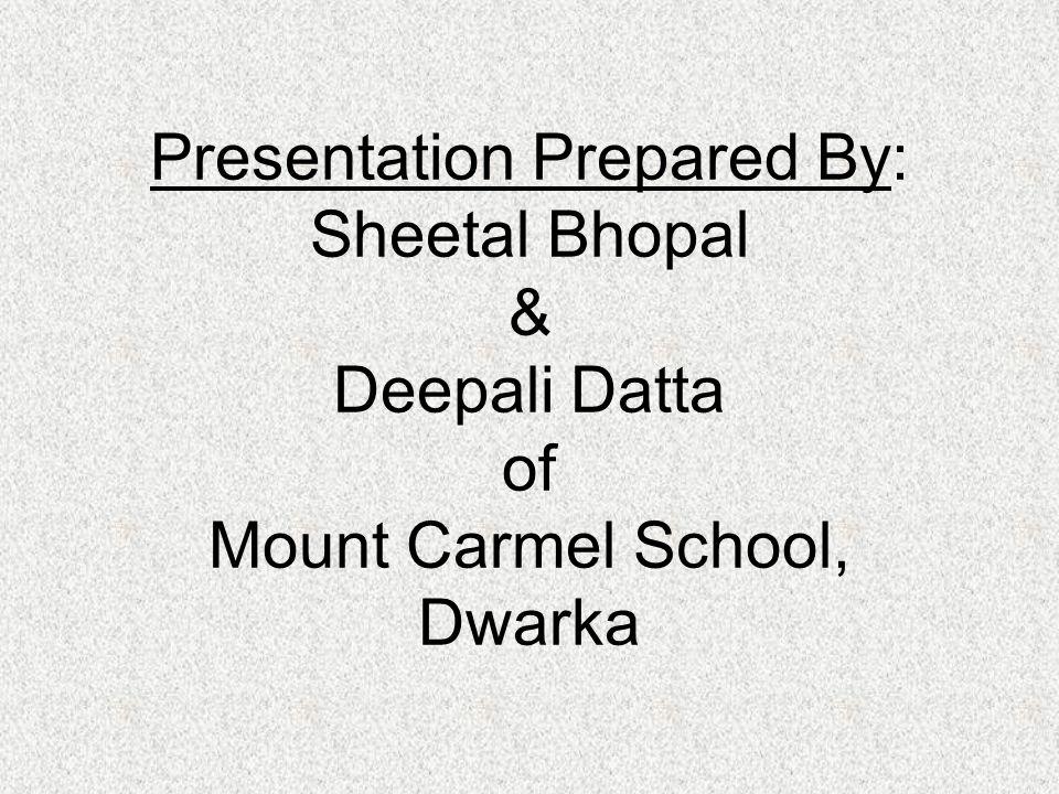 Presentation Prepared By: Sheetal Bhopal & Deepali Datta of Mount Carmel School, Dwarka