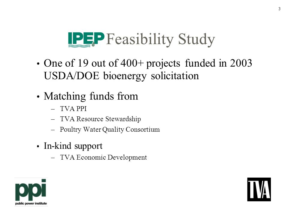 3 Feasibility Study One of 19 out of 400+ projects funded in 2003 USDA/DOE bioenergy solicitation Matching funds from –TVA PPI –TVA Resource Stewardship –Poultry Water Quality Consortium In-kind support –TVA Economic Development