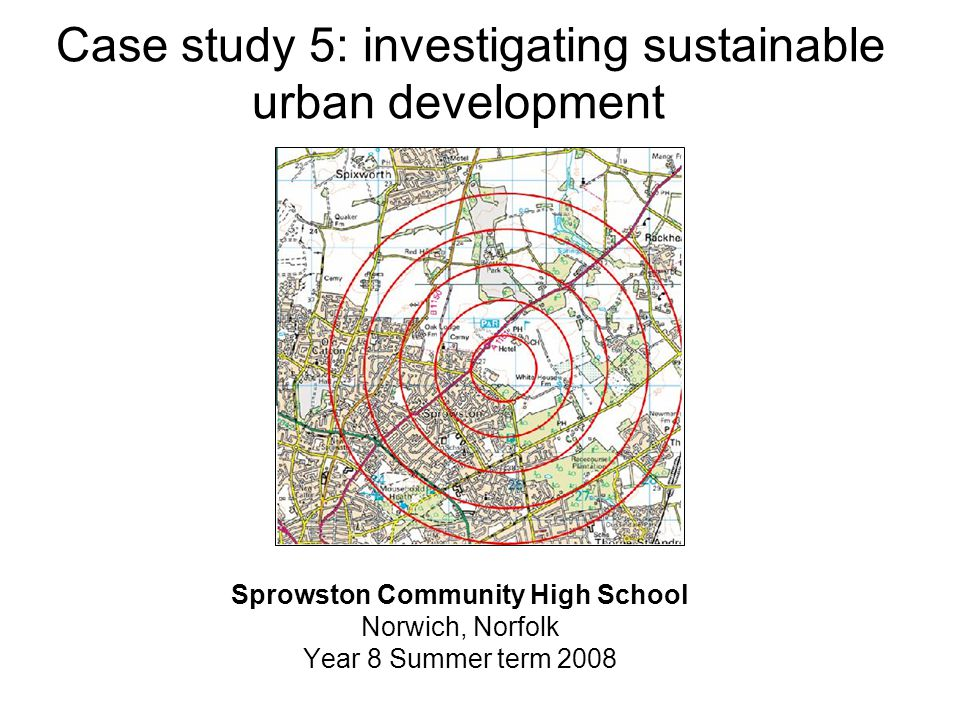 Case study 5: investigating sustainable urban development Sprowston Community High School Norwich, Norfolk Year 8 Summer term 2008