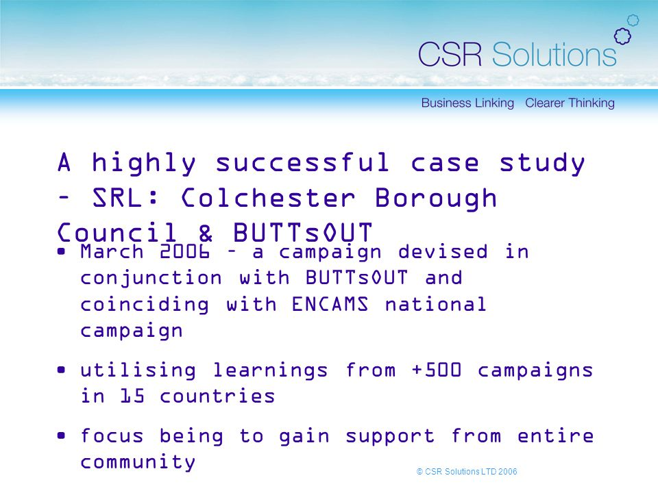 © CSR Solutions LTD 2006 A highly successful case study – SRL: Colchester Borough Council & BUTTsOUT March 2006 – a campaign devised in conjunction with BUTTsOUT and coinciding with ENCAMS national campaign utilising learnings from +500 campaigns in 15 countries focus being to gain support from entire community