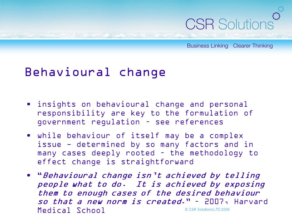 © CSR Solutions LTD 2006 Behavioural change insights on behavioural change and personal responsibility are key to the formulation of government regulation – see references while behaviour of itself may be a complex issue - determined by so many factors and in many cases deeply rooted – the methodology to effect change is straightforward Behavioural change isn't achieved by telling people what to do.