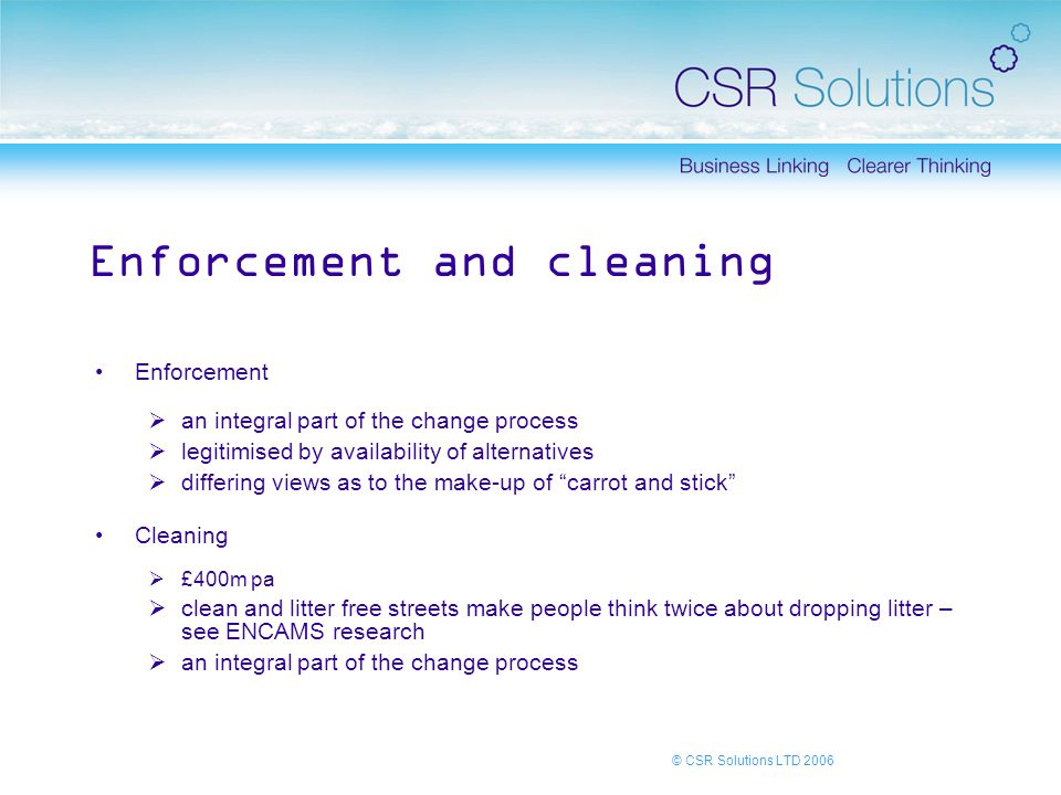 © CSR Solutions LTD 2006 Enforcement and cleaning Enforcement  an integral part of the change process  legitimised by availability of alternatives  differing views as to the make-up of carrot and stick Cleaning  £400m pa  clean and litter free streets make people think twice about dropping litter – see ENCAMS research  an integral part of the change process