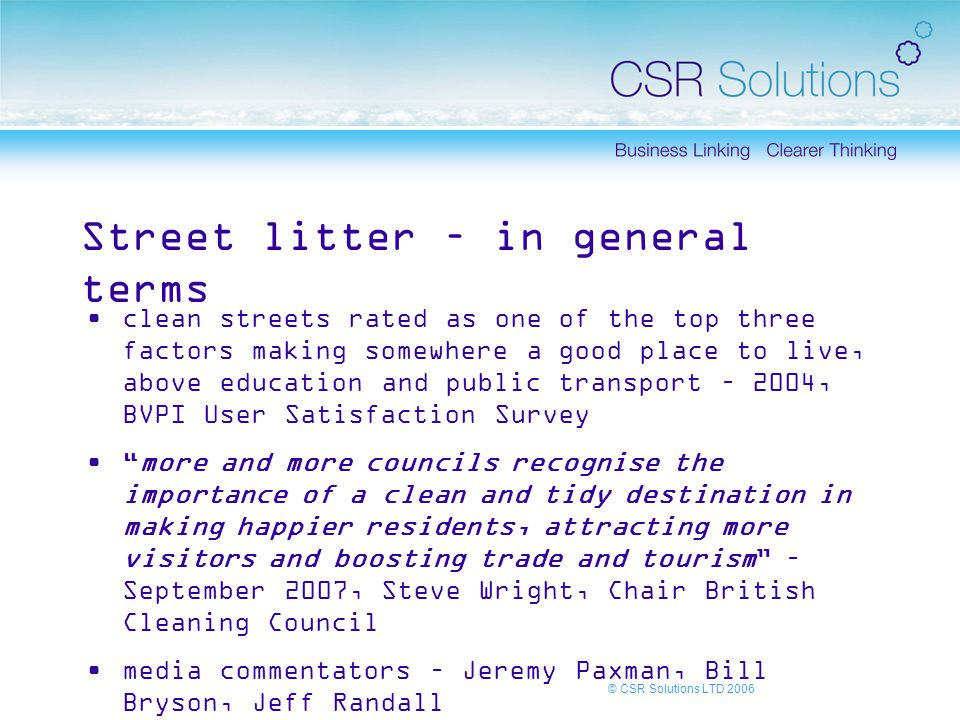 Street litter – in general terms clean streets rated as one of the top three factors making somewhere a good place to live, above education and public transport – 2004, BVPI User Satisfaction Survey more and more councils recognise the importance of a clean and tidy destination in making happier residents, attracting more visitors and boosting trade and tourism – September 2007, Steve Wright, Chair British Cleaning Council media commentators – Jeremy Paxman, Bill Bryson, Jeff Randall