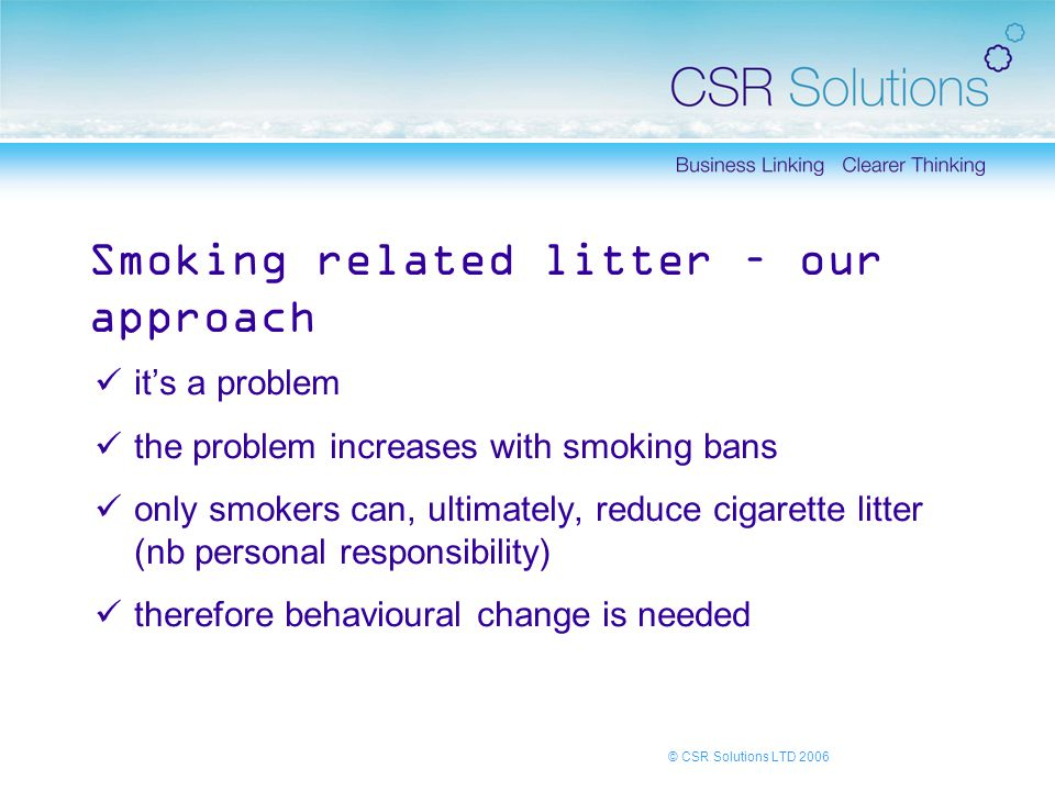 © CSR Solutions LTD 2006 Smoking related litter – our approach it's a problem the problem increases with smoking bans only smokers can, ultimately, reduce cigarette litter (nb personal responsibility) therefore behavioural change is needed