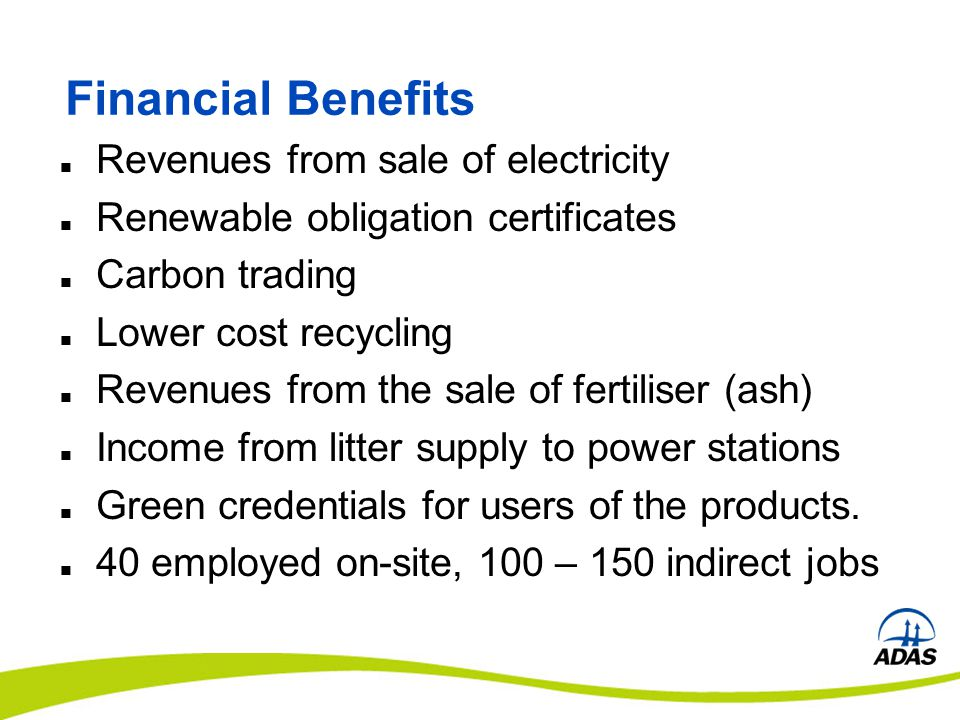 Financial Benefits Revenues from sale of electricity Renewable obligation certificates Carbon trading Lower cost recycling Revenues from the sale of fertiliser (ash) Income from litter supply to power stations Green credentials for users of the products.