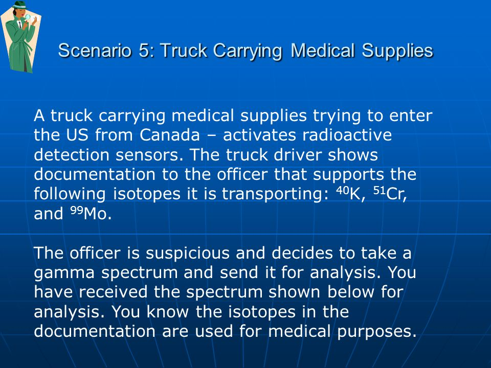 Scenario 5: Truck Carrying Medical Supplies A truck carrying medical supplies trying to enter the US from Canada – activates radioactive detection sensors.